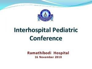 Interhospital Pediatric Conference Ramathibodi Hospital 16 November 2010
