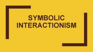 SYMBOLIC INTERACTIONISM What is Symbolic Interactionism Symbolic Interactionism