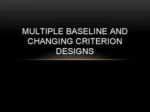 MULTIPLE BASELINE AND CHANGING CRITERION DESIGNS MULTIPLE BASELINE
