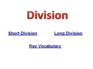 Division Short Division Long Division Key Vocabulary Key