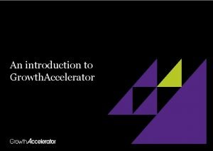 An introduction to Growth Accelerator What is Growth