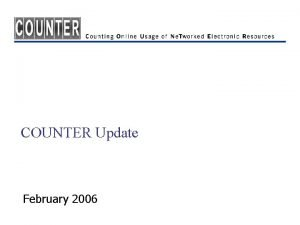 COUNTER Update February 2006 COUNTER Goals n Credible