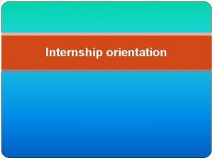 Internship orientation What is Internship Is it an