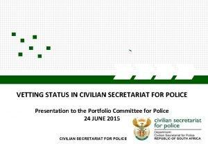 VETTING STATUS IN CIVILIAN SECRETARIAT FOR POLICE Presentation