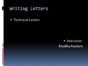 Writing Letters Technical Letters Instructor Madiha Neelam 1