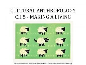 CULTURAL ANTHROPOLOGY CH 5 MAKING A LIVING http