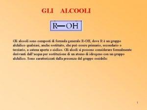 GLI ALCOOLI Gli alcooli sono composti di formula