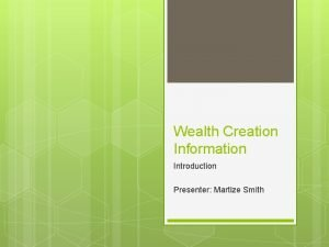 Wealth Creation Information Introduction Presenter Martize Smith Wealth