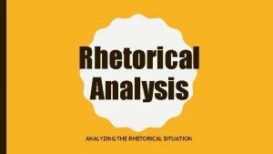 Rhetorical Analysis ANALYZING THE RHETORICAL SITUATION What is