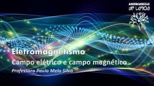Eletromagnetismo Campo eltrico e campo magntico Professora Paula