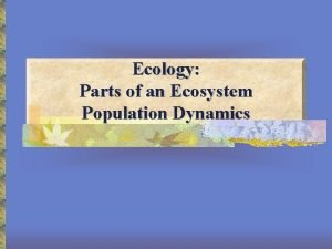 Ecology Parts of an Ecosystem Population Dynamics Ecology