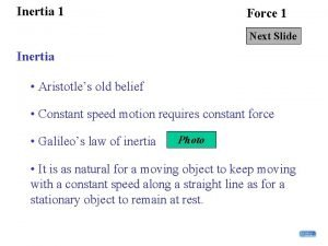 Inertia 1 Force 1 Next Slide Inertia Aristotles