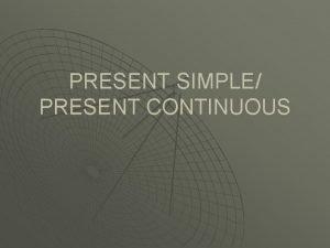 PRESENT SIMPLE PRESENT CONTINUOUS PRESENT SIMPLE PRESENT CONTINUOUS