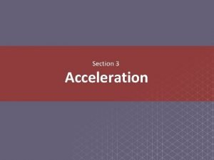 Section 3 Acceleration Essential Questions How are acceleration