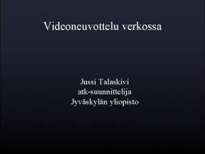 Videoneuvottelu verkossa Jussi Talaskivi atksuunnittelija Jyvskyln yliopisto Yleist