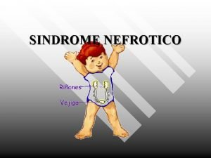 SINDROME NEFROTICO SINDROME NEFROTICO El termino sindrome nefrotico