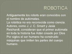ROBOTICA Antiguamente los robots eran conocidos con el