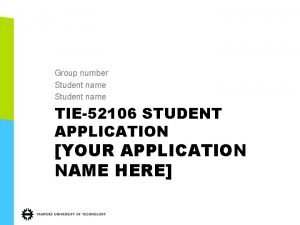 Group number Student name TIE52106 STUDENT APPLICATION YOUR