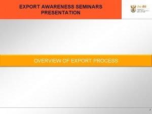 EXPORT AWARENESS SEMINARS PRESENTATION OVERVIEW OF EXPORT PROCESS