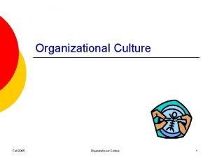 Organizational Culture Fall 2005 Organizational Culture 1 Organization