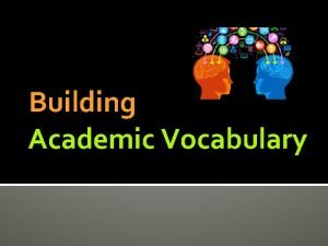 Building Academic Vocabulary Why teach academic vocabulary Academic