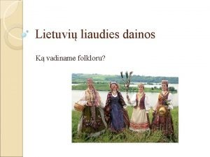 Lietuvi liaudies dainos K vadiname folkloru Lietuvi liaudies