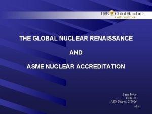 THE GLOBAL NUCLEAR RENAISSANCE AND ASME NUCLEAR ACCREDITATION