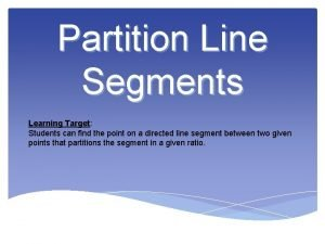 Partition Line Segments Learning Target Students can find