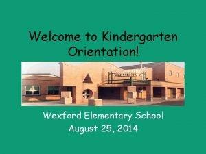 Welcome to Kindergarten Orientation Wexford Elementary School August