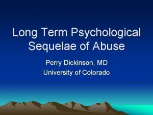 Long Term Psychological Sequelae of Abuse Perry Dickinson