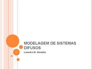 MODELAGEM DE SISTEMAS DIFUSOS 1 Leandro M Almeida