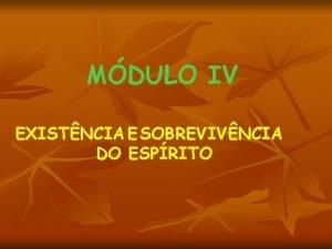 MDULO IV EXISTNCIA E SOBREVIVNCIA DO ESPRITO MDULO