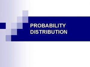 PROBABILITY DISTRIBUTION Probability Distributions A probability distribution is
