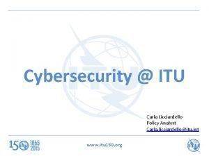 Cybersecurity ITU Carla Licciardello Policy Analyst Carla licciardelloitu
