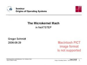 Seminar Origins of Operating Systems The Microkernel Mach