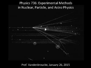 Physics 736 Experimental Methods in Nuclear Particle and