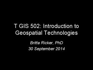 T GIS 502 Introduction to Geospatial Technologies Britta