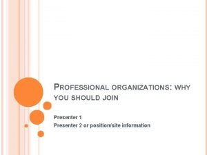 PROFESSIONAL ORGANIZATIONS WHY YOU SHOULD JOIN Presenter 1