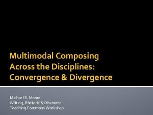 Multimodal Composing Across the Disciplines Convergence Divergence Michael
