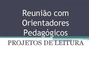 Reunio com Orientadores Pedaggicos PROJETOS DE LEITURA PROJETOS