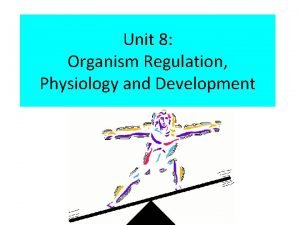 Unit 8 Organism Regulation Physiology and Development WHAT