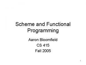 Scheme and Functional Programming Aaron Bloomfield CS 415