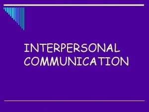 INTERPERSONAL COMMUNICATION Interpersonal Communication is contextual In other