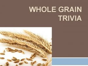 WHOLE GRAIN TRIVIA True or False A whole