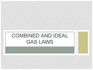 COMBINED AND IDEAL GAS LAWS COMBINED GAS LAW