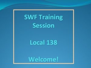 SWF Training Session Local 138 Welcome Important Points