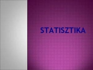 STATISZTIKA STATISZTIKA A statisztika szt ma ktfle rtelemben