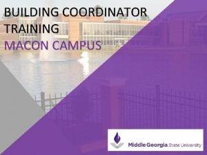 BUILDING COORDINATOR TRAINING MACON CAMPUS BUILDING COORDINATOR RESPONSIBILITIES