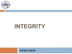 INTEGRITY Achala Dahal Presentation outline Concept of integrity