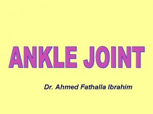 Dr Ahmed Fathalla Ibrahim ANKLE JOINT TYPE It